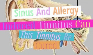 Sinus And Allergy Induced Tinnitus - Can This Tinnitus Be Cured?