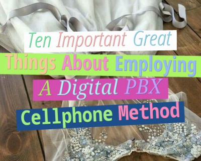 Ten Important Great Things About Employing A Digital PBX Cellphone Method